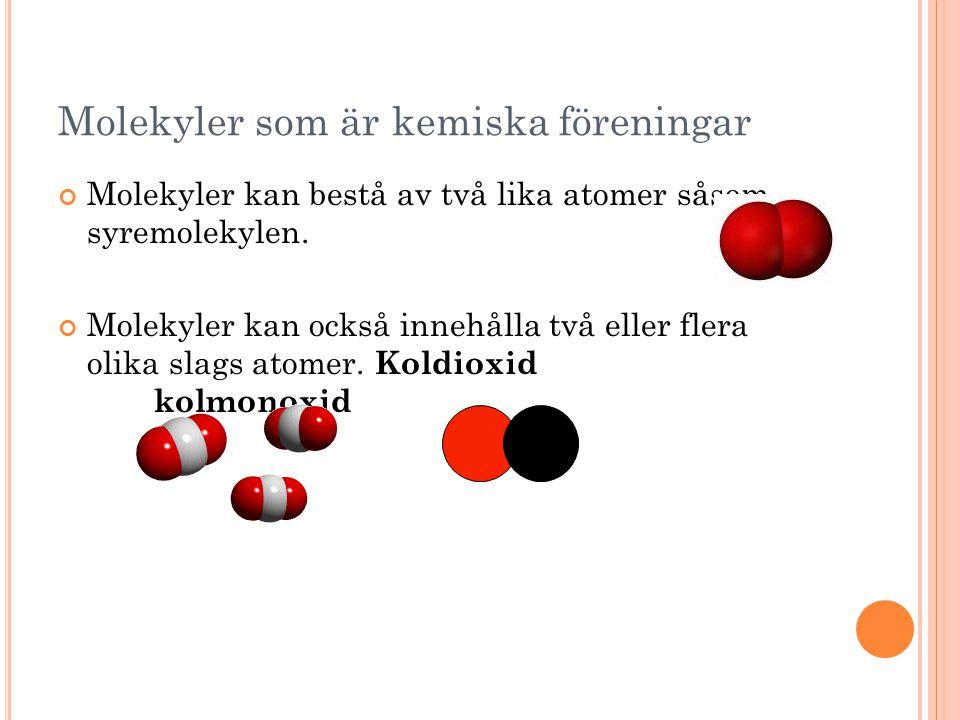 Molekyler som är kemiska föreningar Molekyler kan bestå av två lika atomer såsom syremolekylen. Molekyler kan också innehålla två eller flera olika sl