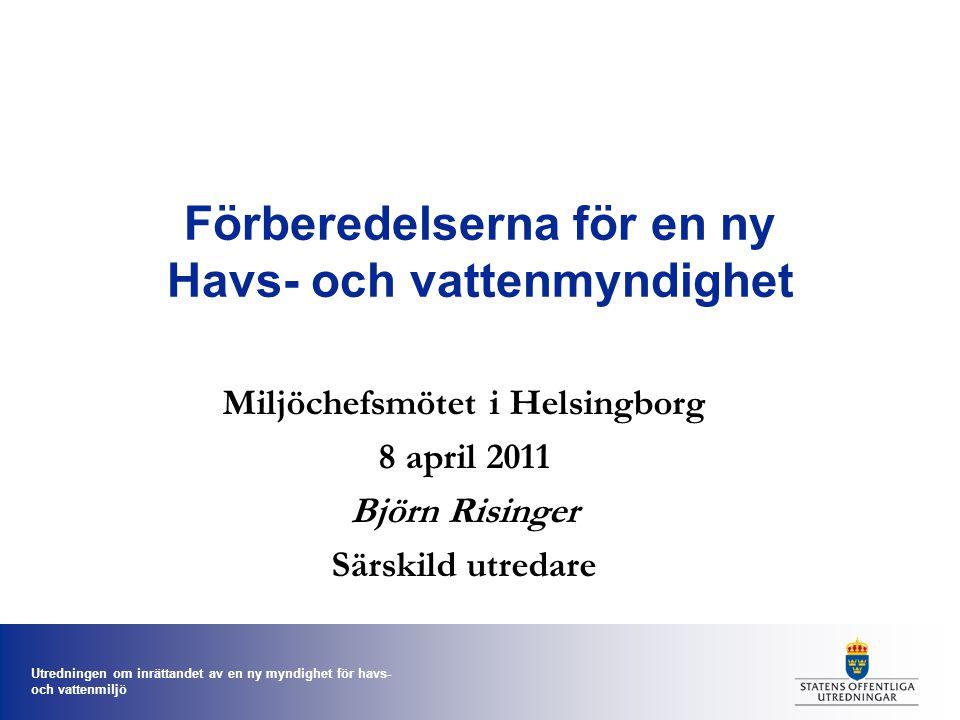 Utredningen om inrättandet av en ny myndighet för havs- och vattenmiljö Förberedelserna för en ny Havs- och vattenmyndighet Miljöchefsmötet i Helsingborg 8 april 2011 Björn Risinger Särskild utredare