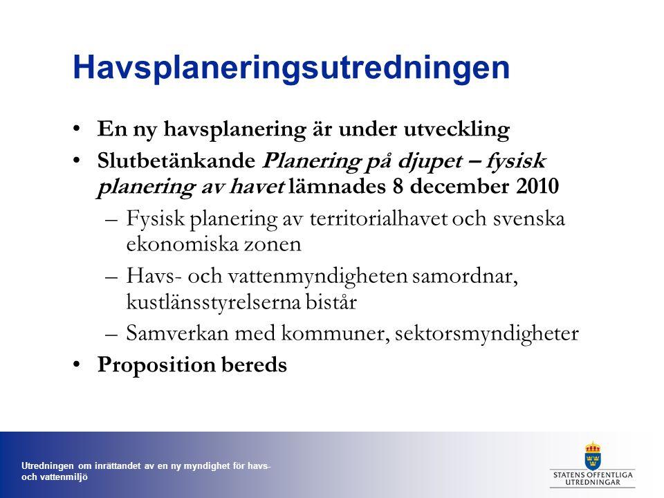 Utredningen om inrättandet av en ny myndighet för havs- och vattenmiljö Havsplaneringsutredningen En ny havsplanering är under utveckling Slutbetänkande Planering på djupet – fysisk planering av havet lämnades 8 december 2010 –Fysisk planering av territorialhavet och svenska ekonomiska zonen –Havs- och vattenmyndigheten samordnar, kustlänsstyrelserna bistår –Samverkan med kommuner, sektorsmyndigheter Proposition bereds