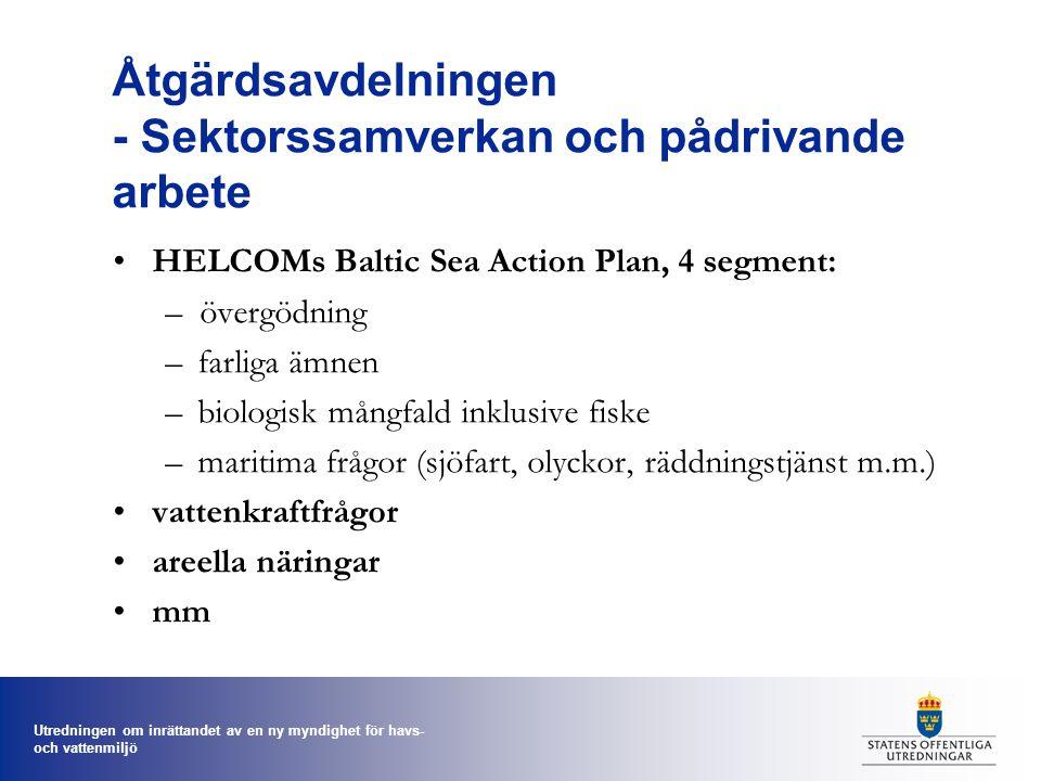 Utredningen om inrättandet av en ny myndighet för havs- och vattenmiljö Åtgärdsavdelningen - Sektorssamverkan och pådrivande arbete HELCOMs Baltic Sea Action Plan, 4 segment: –övergödning –farliga ämnen –biologisk mångfald inklusive fiske –maritima frågor (sjöfart, olyckor, räddningstjänst m.m.) vattenkraftfrågor areella näringar mm