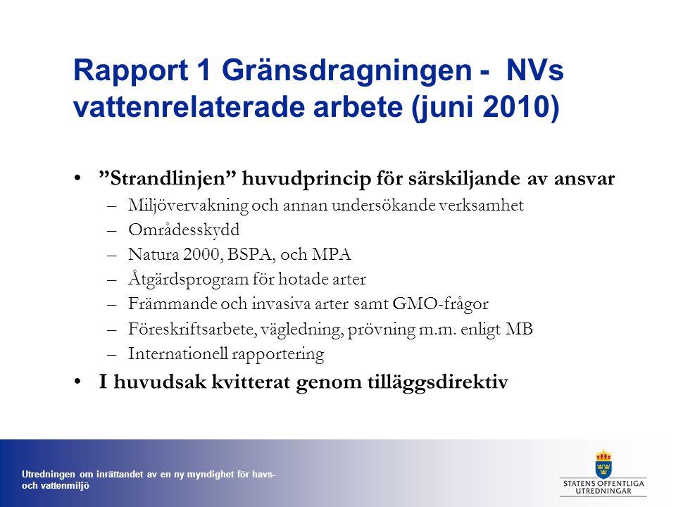 Utredningen om inrättandet av en ny myndighet för havs- och vattenmiljö Rapport 1 Gränsdragningen - NVs vattenrelaterade arbete (juni 2010) Strandlinjen huvudprincip för särskiljande av ansvar –Miljövervakning och annan undersökande verksamhet –Områdesskydd –Natura 2000, BSPA, och MPA –Åtgärdsprogram för hotade arter –Främmande och invasiva arter samt GMO-frågor –Föreskriftsarbete, vägledning, prövning m.m.