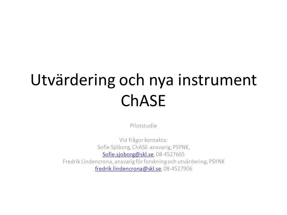 Utvärdering och nya instrument ChASE Pilotstudie Vid frågor kontakta: Sofie Sjöborg, ChASE-ansvarig, PSYNK, Sofie.sjoborg@skl.seSofie.sjoborg@skl.se,