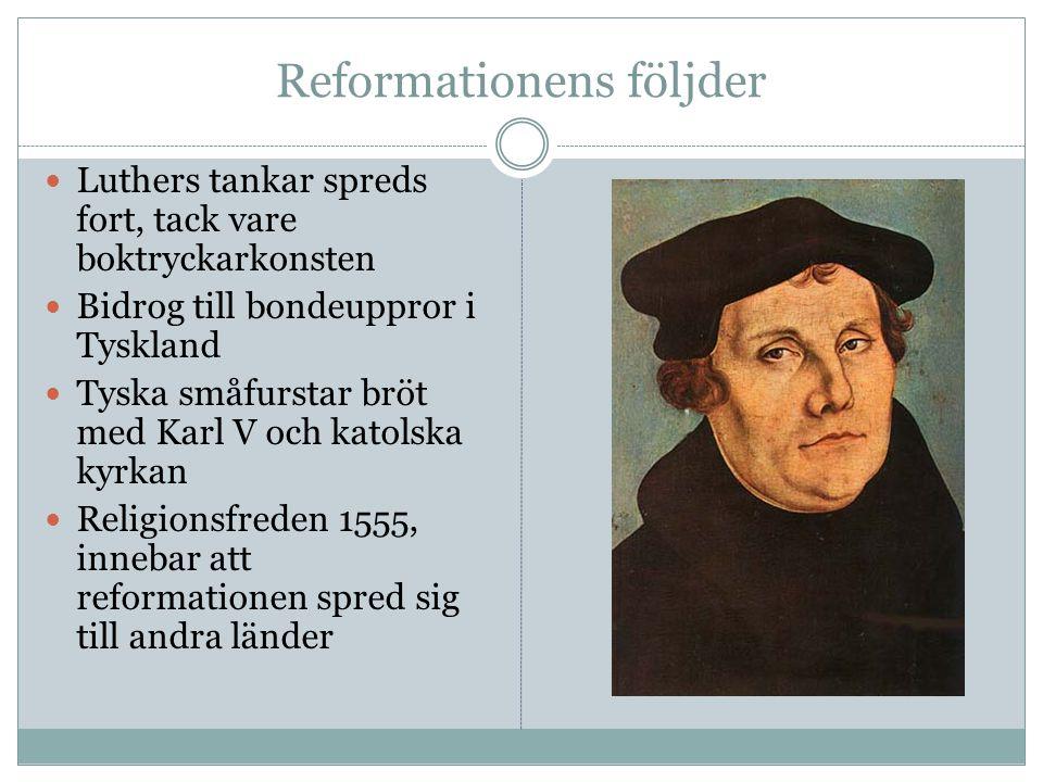 Reformationens följder Luthers tankar spreds fort, tack vare boktryckarkonsten Bidrog till bondeuppror i Tyskland Tyska småfurstar bröt med Karl V och