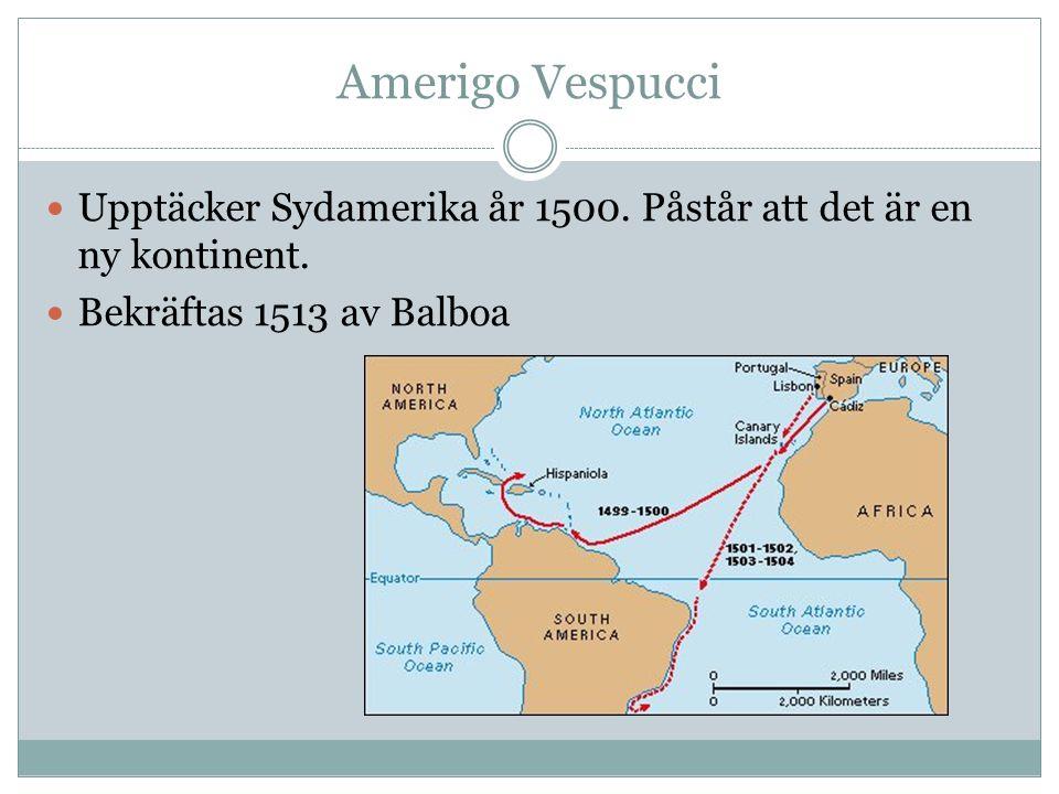 Amerigo Vespucci Upptäcker Sydamerika år 1500. Påstår att det är en ny kontinent. Bekräftas 1513 av Balboa