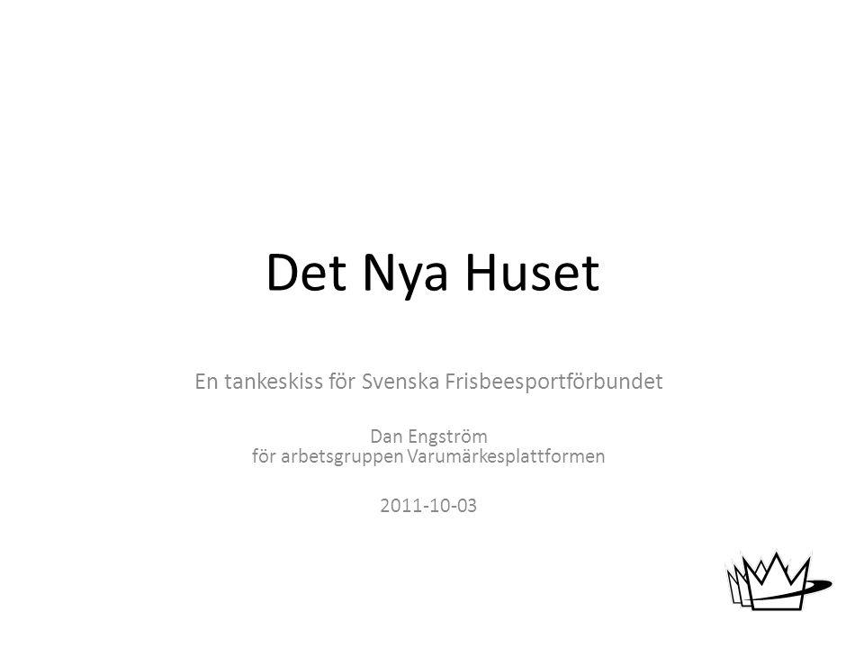 Det Nya Huset En tankeskiss för Svenska Frisbeesportförbundet Dan Engström för arbetsgruppen Varumärkesplattformen 2011-10-03