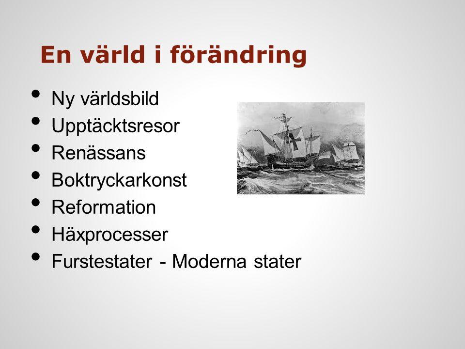 En värld i förändring Ny världsbild Upptäcktsresor Renässans Boktryckarkonst Reformation Häxprocesser Furstestater - Moderna stater