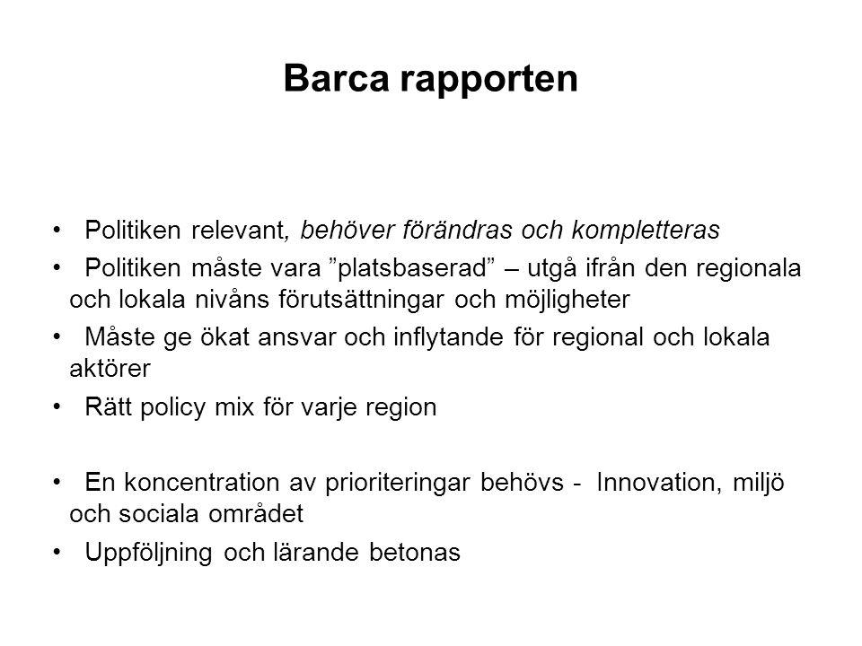 Barca rapporten Politiken relevant, behöver förändras och kompletteras Politiken måste vara platsbaserad – utgå ifrån den regionala och lokala nivåns förutsättningar och möjligheter Måste ge ökat ansvar och inflytande för regional och lokala aktörer Rätt policy mix för varje region En koncentration av prioriteringar behövs - Innovation, miljö och sociala området Uppföljning och lärande betonas