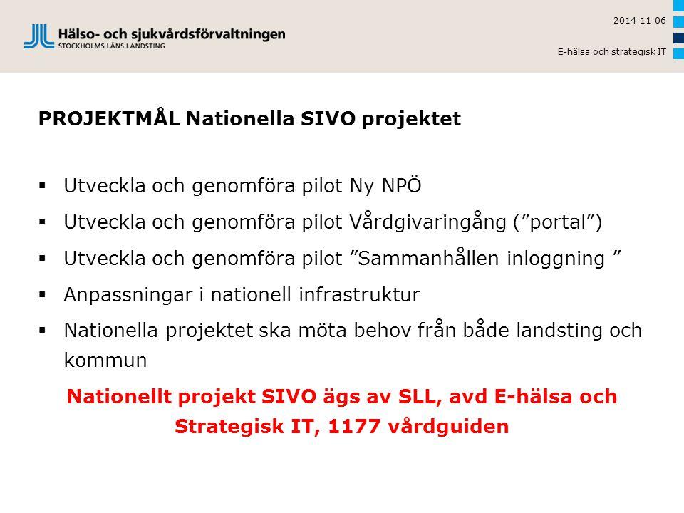 PROJEKTMÅL Nationella SIVO projektet  Utveckla och genomföra pilot Ny NPÖ  Utveckla och genomföra pilot Vårdgivaringång ( portal )  Utveckla och genomföra pilot Sammanhållen inloggning  Anpassningar i nationell infrastruktur  Nationella projektet ska möta behov från både landsting och kommun Nationellt projekt SIVO ägs av SLL, avd E-hälsa och Strategisk IT, 1177 vårdguiden 2014-11-06 E-hälsa och strategisk IT