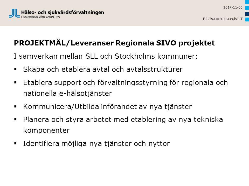 PROJEKTMÅL/Leveranser Regionala SIVO projektet I samverkan mellan SLL och Stockholms kommuner:  Skapa och etablera avtal och avtalsstrukturer  Etablera support och förvaltningsstyrning för regionala och nationella e-hälsotjänster  Kommunicera/Utbilda införandet av nya tjänster  Planera och styra arbetet med etablering av nya tekniska komponenter  Identifiera möjliga nya tjänster och nyttor 2014-11-06 E-hälsa och strategisk IT