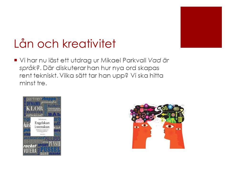 Lån och kreativitet  Vi har nu läst ett utdrag ur Mikael Parkvall Vad är språk?. Där diskuterar han hur nya ord skapas rent tekniskt. Vilka sätt tar