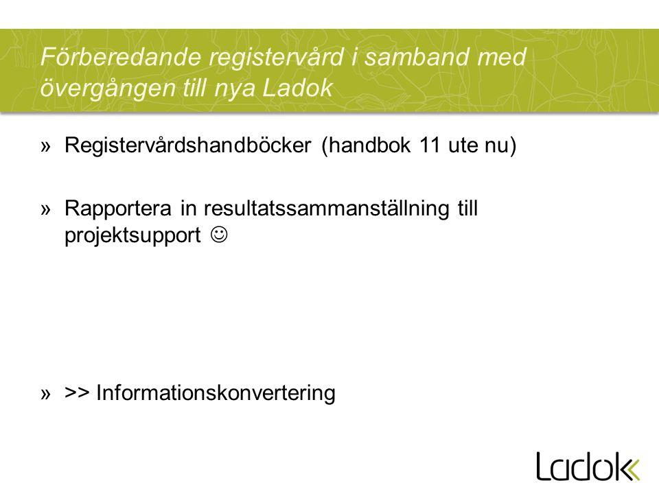 Förberedande registervård i samband med övergången till nya Ladok »Registervårdshandböcker (handbok 11 ute nu) »Rapportera in resultatssammanställning till projektsupport »>> Informationskonvertering