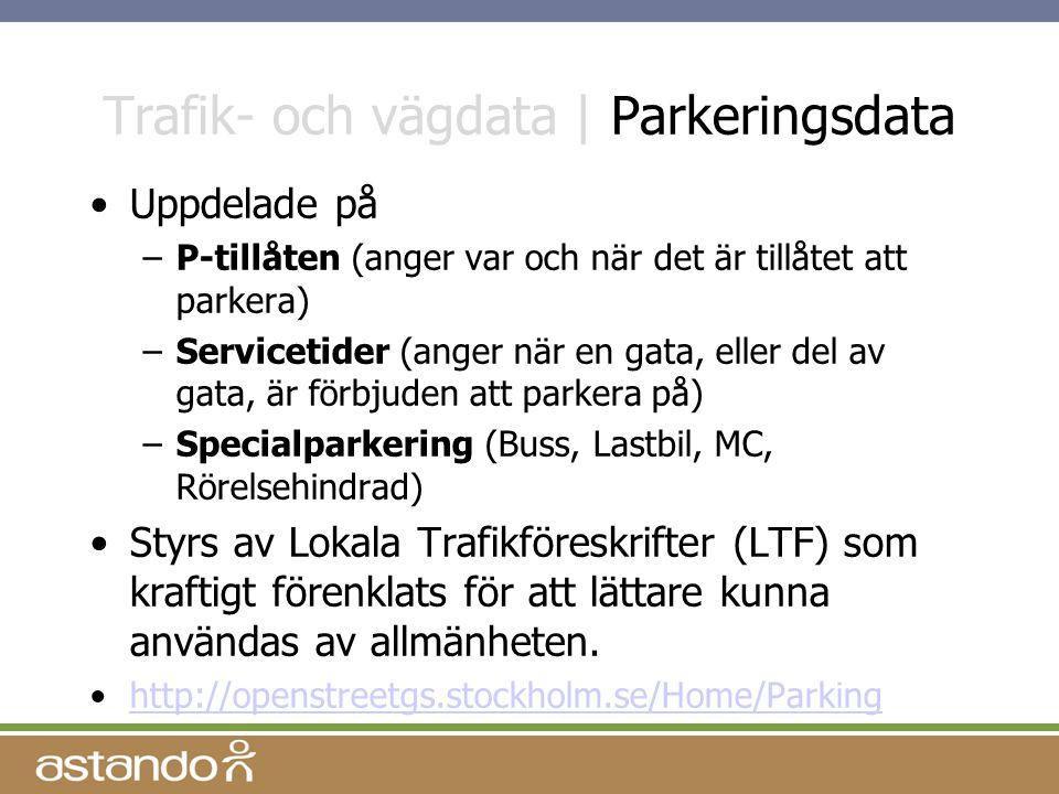 Trafik- och vägdata | Parkeringsdata Uppdelade på –P-tillåten (anger var och när det är tillåtet att parkera) –Servicetider (anger när en gata, eller del av gata, är förbjuden att parkera på) –Specialparkering (Buss, Lastbil, MC, Rörelsehindrad) Styrs av Lokala Trafikföreskrifter (LTF) som kraftigt förenklats för att lättare kunna användas av allmänheten.