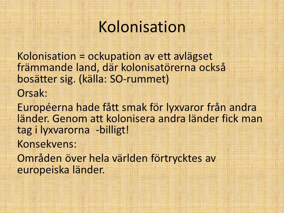 Kolonisation Kolonisation = ockupation av ett avlägset främmande land, där kolonisatörerna också bosätter sig. (källa: SO-rummet) Orsak: Européerna ha