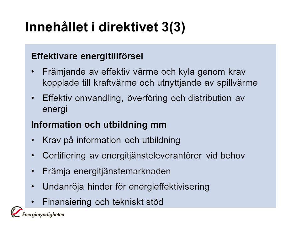 Innehållet i direktivet 3(3) Effektivare energitillförsel Främjande av effektiv värme och kyla genom krav kopplade till kraftvärme och utnyttjande av spillvärme Effektiv omvandling, överföring och distribution av energi Information och utbildning mm Krav på information och utbildning Certifiering av energitjänsteleverantörer vid behov Främja energitjänstemarknaden Undanröja hinder för energieffektivisering Finansiering och tekniskt stöd