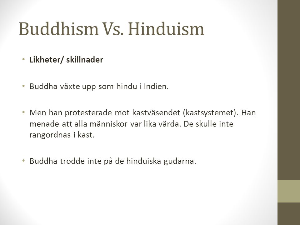 Buddhism Vs. Hinduism Likheter/ skillnader Buddha växte upp som hindu i Indien. Men han protesterade mot kastväsendet (kastsystemet). Han menade att a
