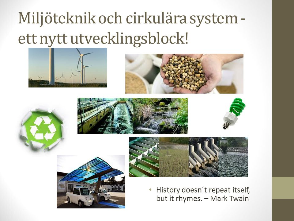 Miljöteknik och cirkulära system - ett nytt utvecklingsblock! History doesn´t repeat itself, but it rhymes. – Mark Twain