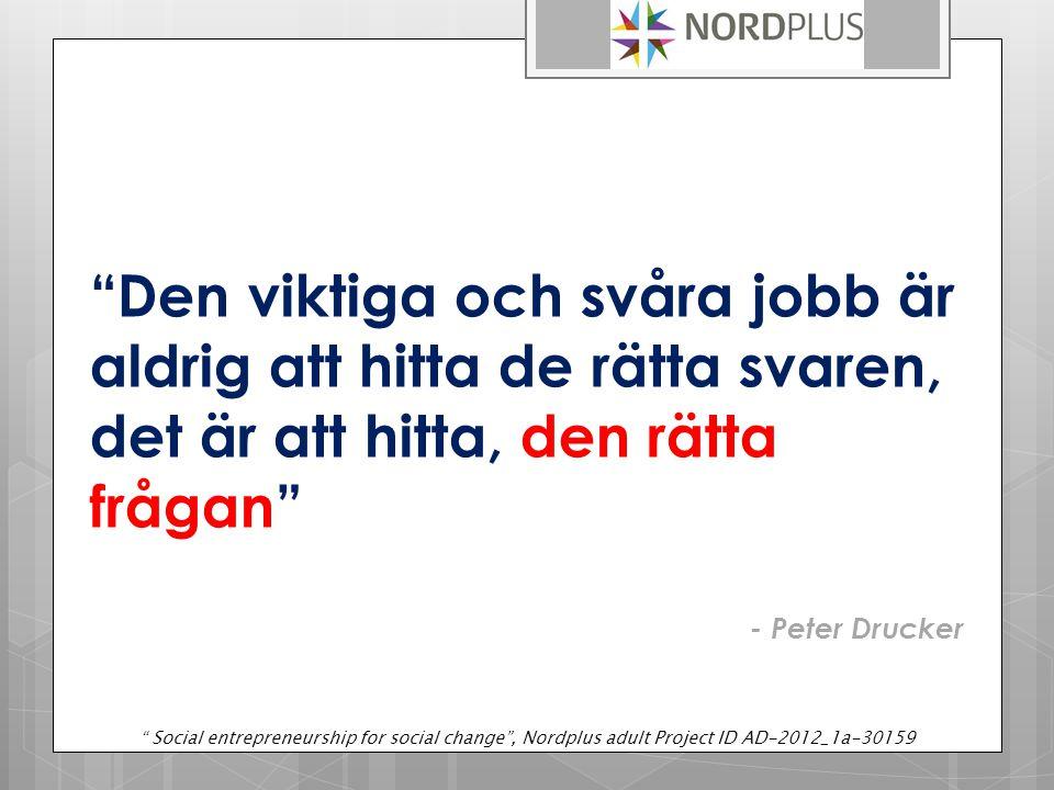 Den viktiga och svåra jobb är aldrig att hitta de rätta svaren, det är att hitta, den rätta frågan - Peter Drucker Social entrepreneurship for social change , Nordplus adult Project ID AD-2012_1a-30159