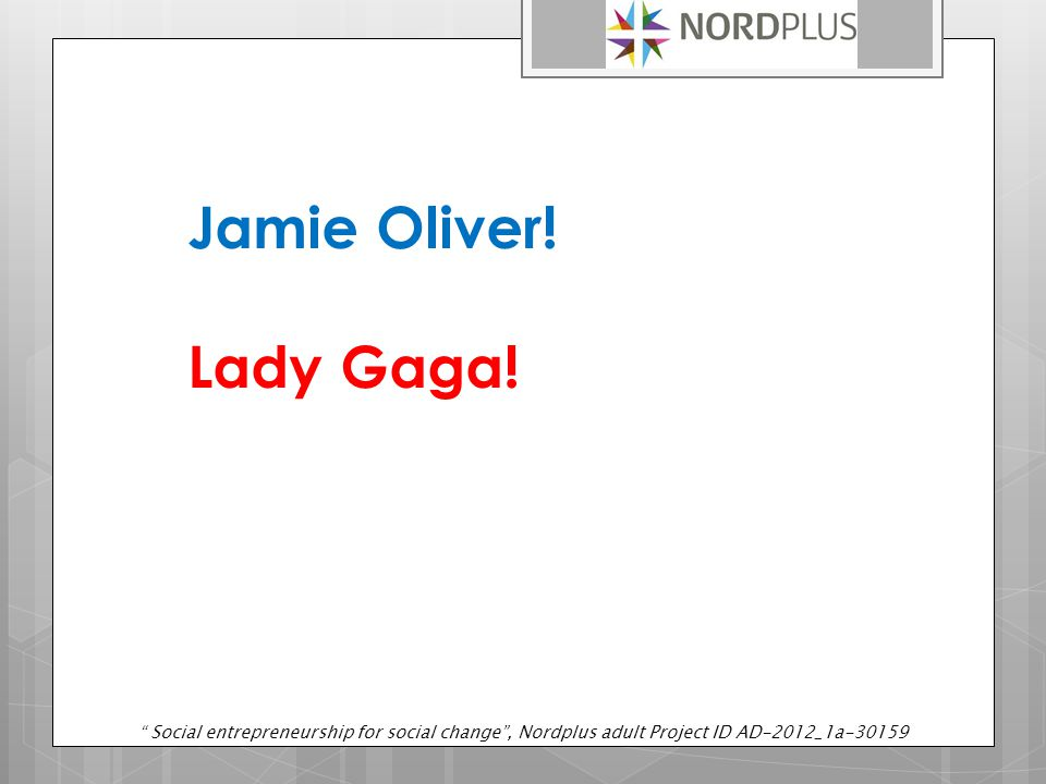 "Jamie Oliver! Lady Gaga! "" Social entrepreneurship for social change"", Nordplus adult Project ID AD-2012_1a-30159"