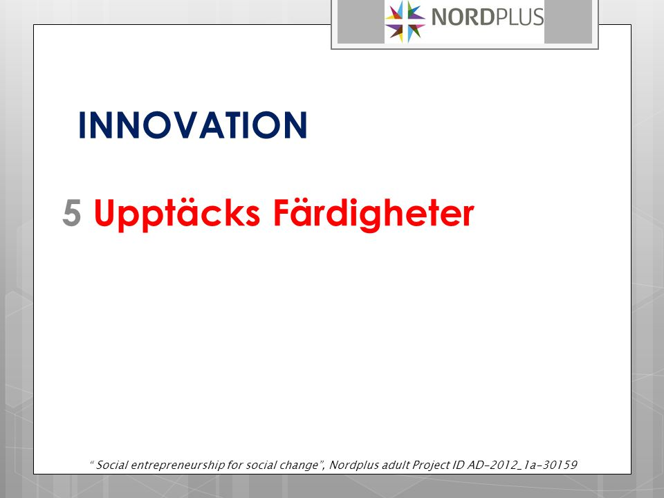"INNOVATION 5 Upptäcks Färdigheter "" Social entrepreneurship for social change"", Nordplus adult Project ID AD-2012_1a-30159"