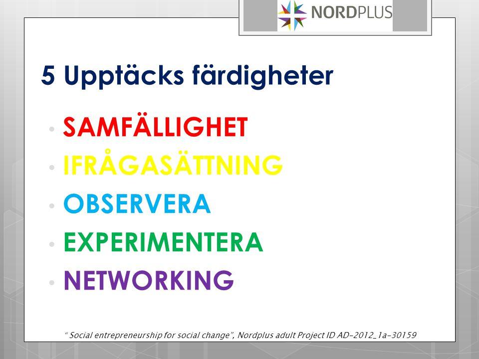 5 Upptäcks färdigheter SAMFÄLLIGHET IFRÅGASÄTTNING OBSERVERA EXPERIMENTERA NETWORKING Social entrepreneurship for social change , Nordplus adult Project ID AD-2012_1a-30159