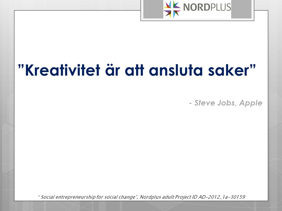 """Kreativitet är att ansluta saker"" - Steve Jobs, Apple "" Social entrepreneurship for social change"", Nordplus adult Project ID AD-2012_1a-30159"