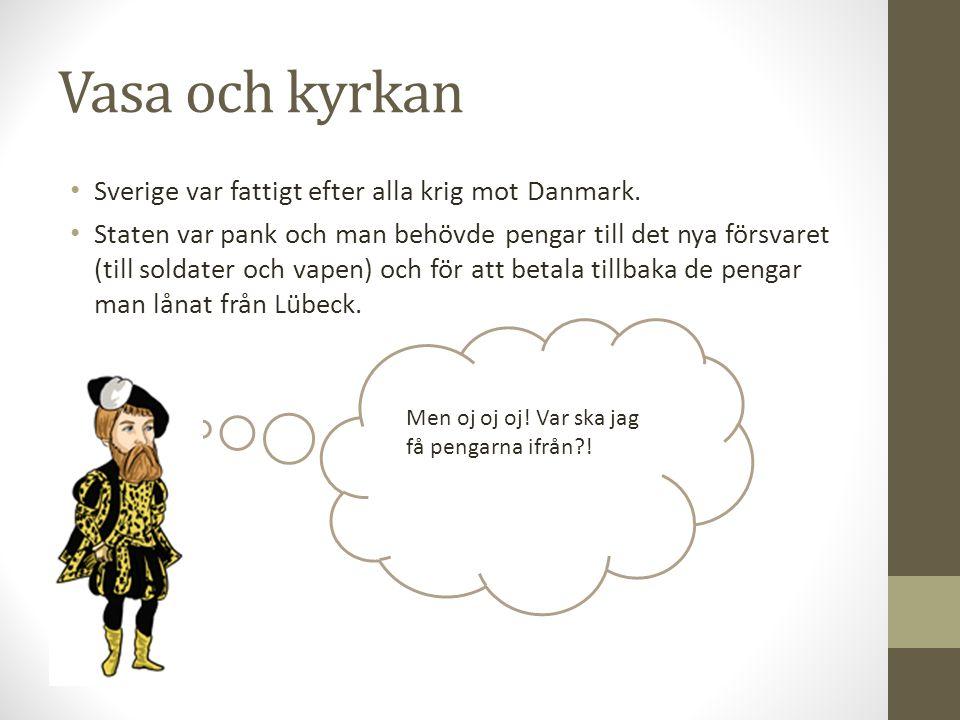 Vasa och kyrkan Sverige var fattigt efter alla krig mot Danmark. Staten var pank och man behövde pengar till det nya försvaret (till soldater och vape
