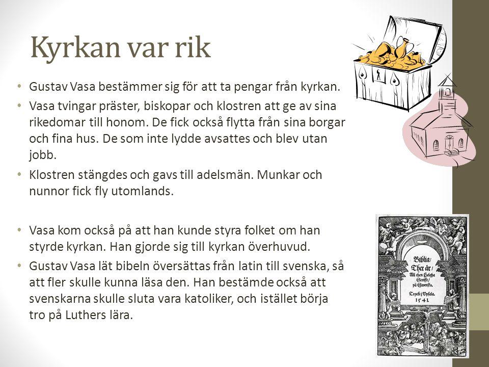 Kyrkan var rik Gustav Vasa bestämmer sig för att ta pengar från kyrkan. Vasa tvingar präster, biskopar och klostren att ge av sina rikedomar till hono