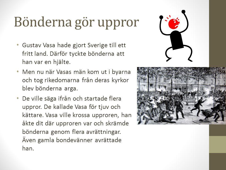 Bönderna gör uppror Gustav Vasa hade gjort Sverige till ett fritt land. Därför tyckte bönderna att han var en hjälte. Men nu när Vasas män kom ut i by