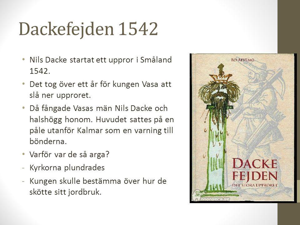 Dackefejden 1542 Nils Dacke startat ett uppror i Småland 1542. Det tog över ett år för kungen Vasa att slå ner upproret. Då fångade Vasas män Nils Dac