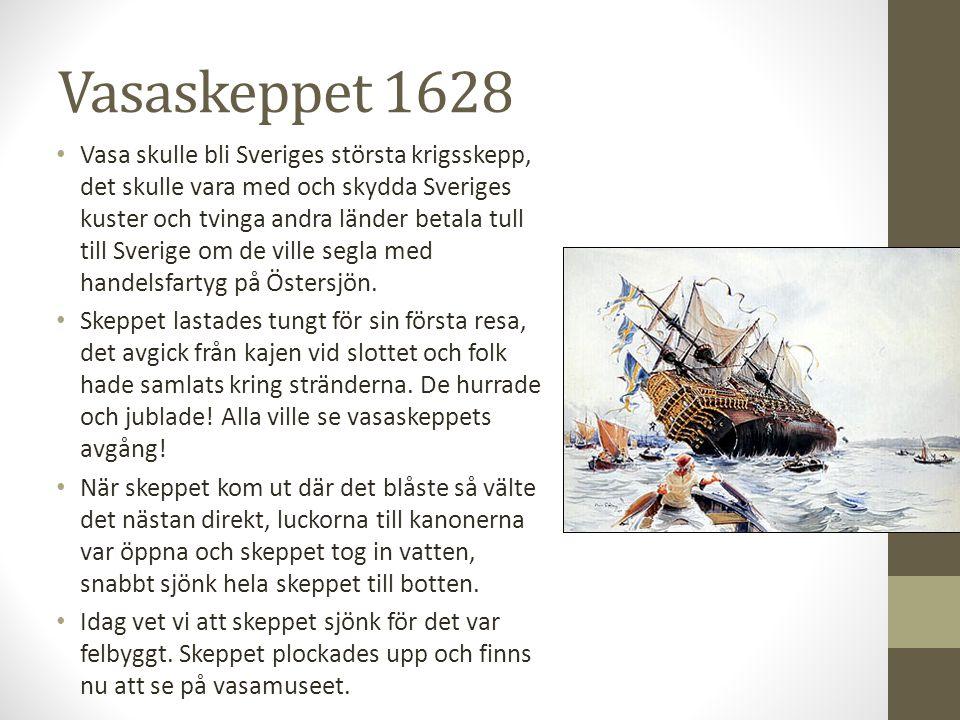 Vasaskeppet 1628 Vasa skulle bli Sveriges största krigsskepp, det skulle vara med och skydda Sveriges kuster och tvinga andra länder betala tull till