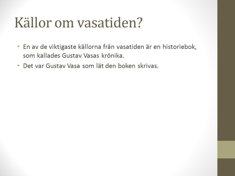 Källor om vasatiden? En av de viktigaste källorna från vasatiden är en historiebok, som kallades Gustav Vasas krönika. Det var Gustav Vasa som lät den