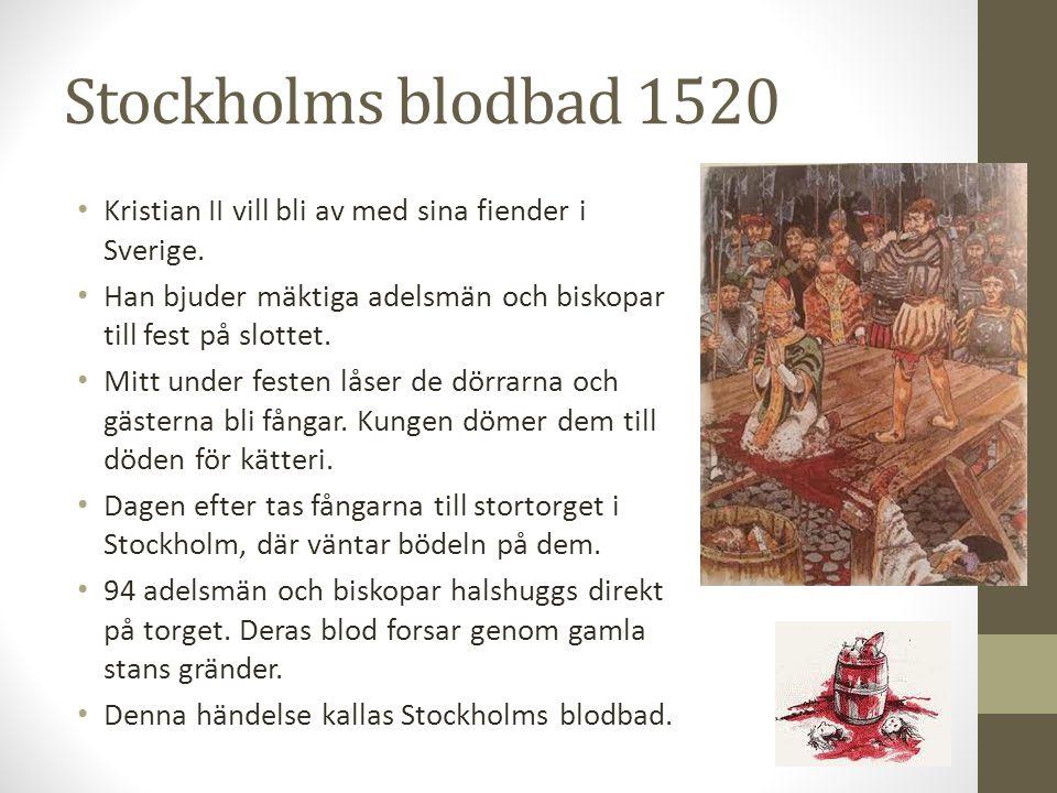 Stockholms blodbad 1520 Kristian II vill bli av med sina fiender i Sverige. Han bjuder mäktiga adelsmän och biskopar till fest på slottet. Mitt under
