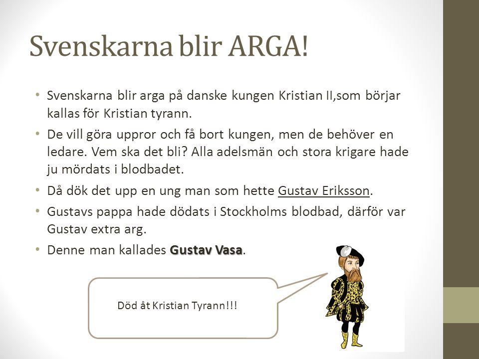 Svenskarna blir ARGA! Svenskarna blir arga på danske kungen Kristian II,som börjar kallas för Kristian tyrann. De vill göra uppror och få bort kungen,