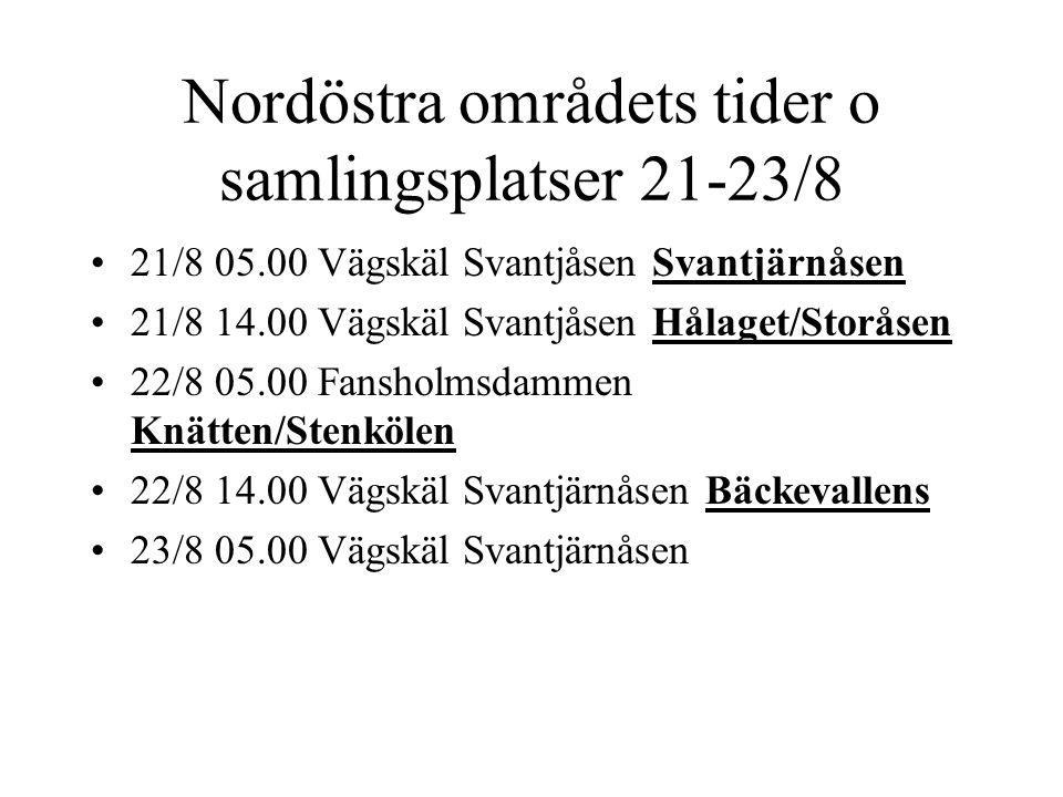 Nordöstra områdets tider o samlingsplatser 21-23/8 21/8 05.00 Vägskäl Svantjåsen Svantjärnåsen 21/8 14.00 Vägskäl Svantjåsen Hålaget/Storåsen 22/8 05.00 Fansholmsdammen Knätten/Stenkölen 22/8 14.00 Vägskäl Svantjärnåsen Bäckevallens 23/8 05.00 Vägskäl Svantjärnåsen
