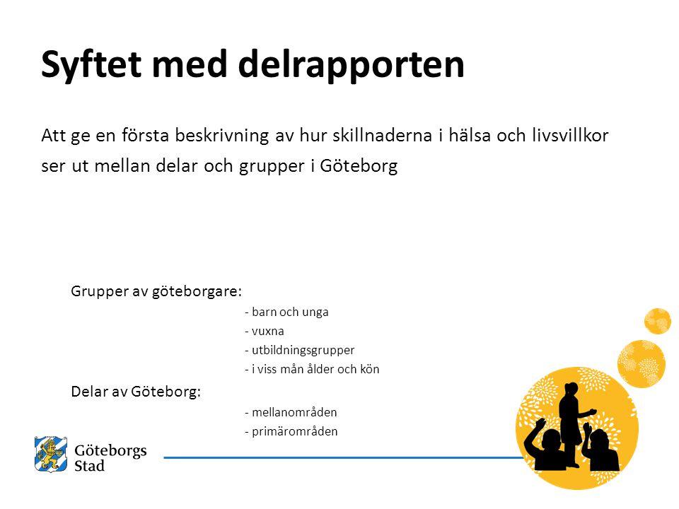 Syftet med delrapporten Att ge en första beskrivning av hur skillnaderna i hälsa och livsvillkor ser ut mellan delar och grupper i Göteborg Grupper av göteborgare: - barn och unga - vuxna - utbildningsgrupper - i viss mån ålder och kön Delar av Göteborg: - mellanområden - primärområden