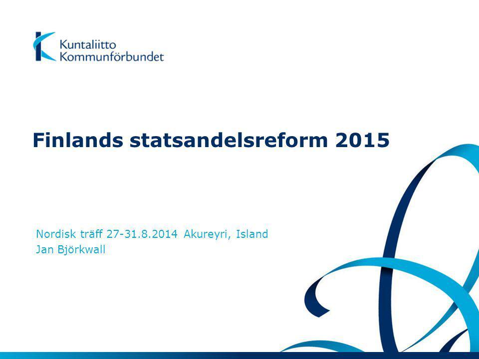 Finlands statsandelsreform 2015 Nordisk träff 27-31.8.2014 Akureyri, Island Jan Björkwall