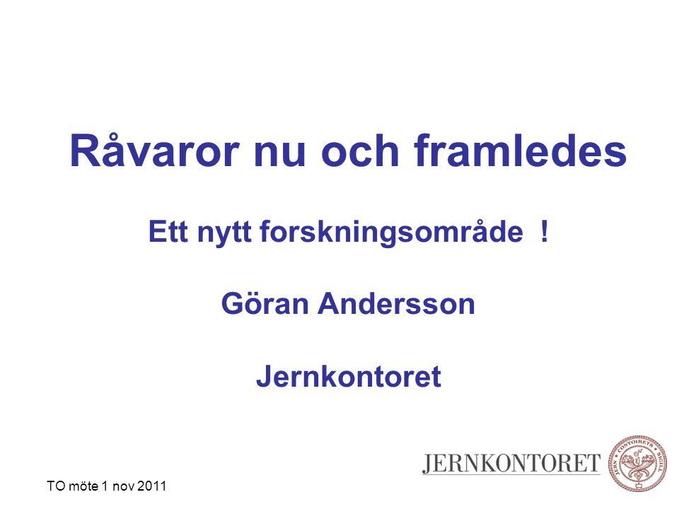 Råvaror nu och framledes Ett nytt forskningsområde ! Göran Andersson Jernkontoret TO möte 1 nov 2011