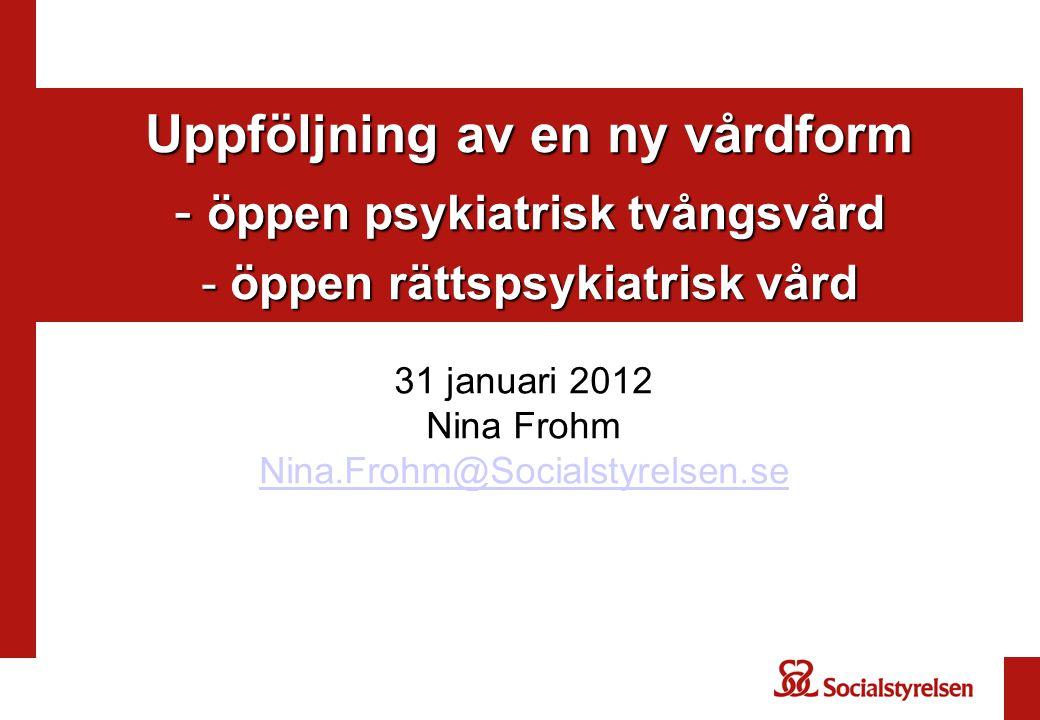 Uppföljning av en ny vårdform - öppen psykiatrisk tvångsvård - öppen rättspsykiatrisk vård 31 januari 2012 Nina Frohm Nina.Frohm@Socialstyrelsen.se