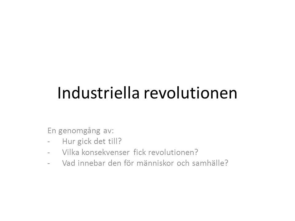 Industriella revolutionen En genomgång av: -Hur gick det till? -Vilka konsekvenser fick revolutionen? -Vad innebar den för människor och samhälle?