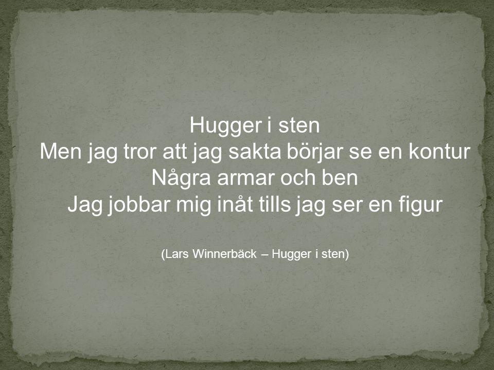 Hugger i sten Men jag tror att jag sakta börjar se en kontur Några armar och ben Jag jobbar mig inåt tills jag ser en figur (Lars Winnerbäck – Hugger