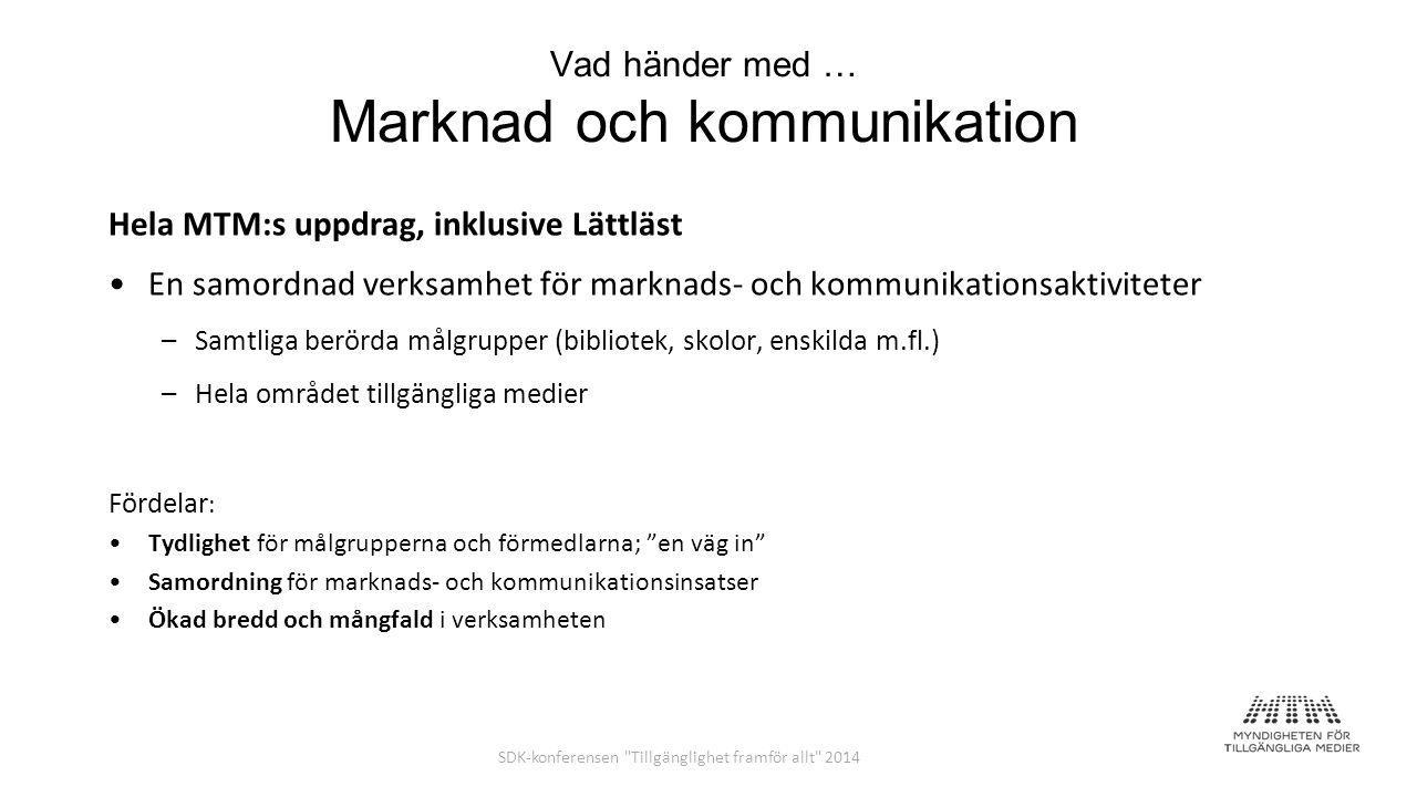Vad händer med … Marknad och kommunikation Hela MTM:s uppdrag, inklusive Lättläst En samordnad verksamhet för marknads- och kommunikationsaktiviteter –Samtliga berörda målgrupper (bibliotek, skolor, enskilda m.fl.) –Hela området tillgängliga medier Fördelar : Tydlighet för målgrupperna och förmedlarna; en väg in Samordning för marknads- och kommunikationsinsatser Ökad bredd och mångfald i verksamheten SDK-konferensen Tillgänglighet framför allt 2014