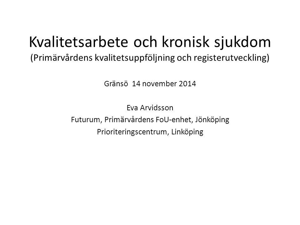 Kvalitetsarbete och kronisk sjukdom (Primärvårdens kvalitetsuppföljning och registerutveckling) Gränsö 14 november 2014 Eva Arvidsson Futurum, Primärvårdens FoU-enhet, Jönköping Prioriteringscentrum, Linköping