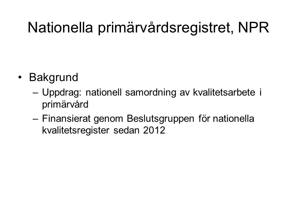 Nationella primärvårdsregistret, NPR Bakgrund –Uppdrag: nationell samordning av kvalitetsarbete i primärvård –Finansierat genom Beslutsgruppen för nationella kvalitetsregister sedan 2012