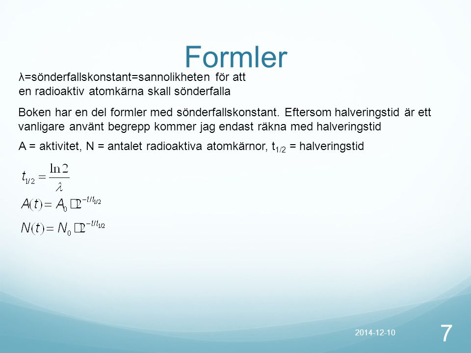 Formler 7 2014-12-10 λ=sönderfallskonstant=sannolikheten för att en radioaktiv atomkärna skall sönderfalla Boken har en del formler med sönderfallskon