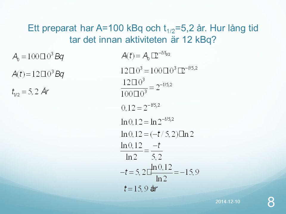 Ett preparat har A=100 kBq och t 1/2 =5,2 år. Hur lång tid tar det innan aktiviteten är 12 kBq? 8 2014-12-10