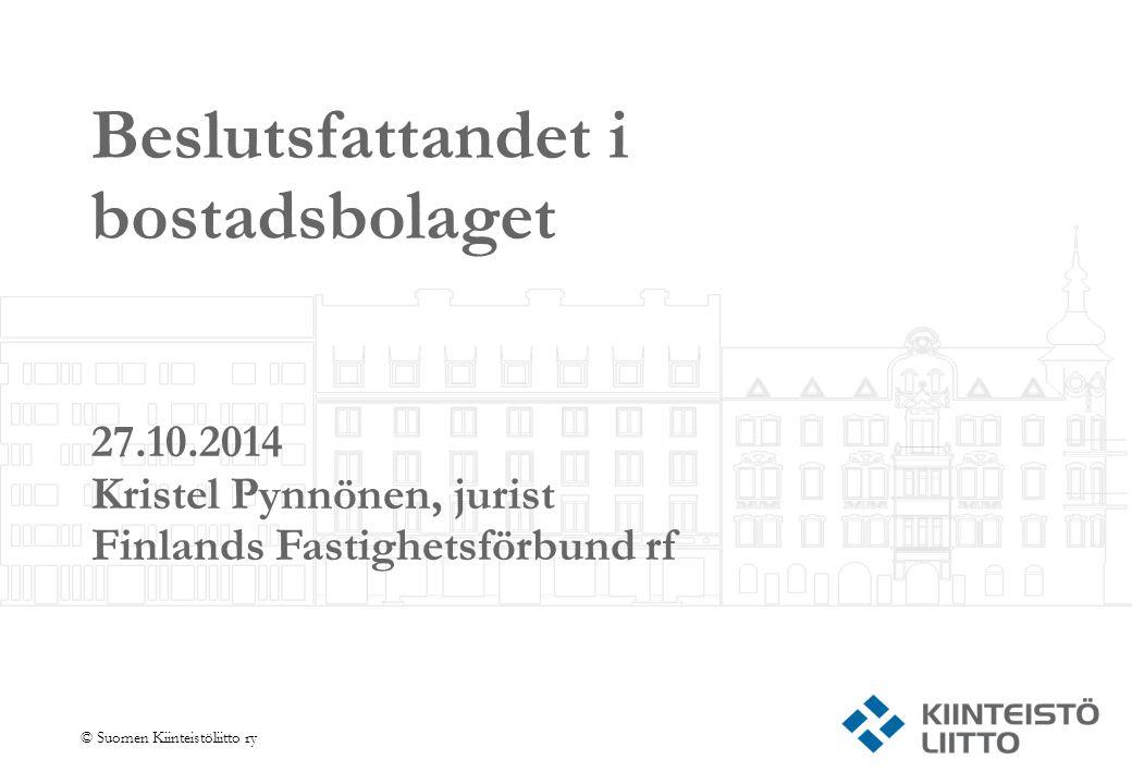 © Suomen Kiinteistöliitto ry Beslutsfattandet i bostadsbolaget 27.10.2014 Kristel Pynnönen, jurist Finlands Fastighetsförbund rf