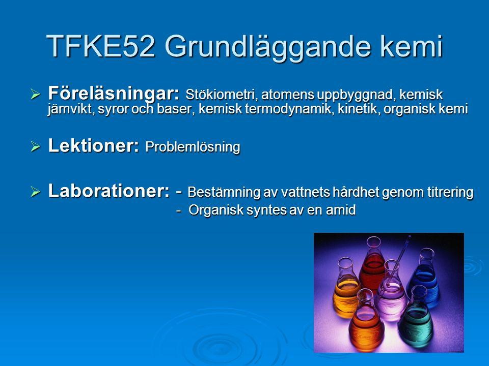 TFKE52 Grundläggande kemi  Föreläsningar: Stökiometri, atomens uppbyggnad, kemisk jämvikt, syror och baser, kemisk termodynamik, kinetik, organisk ke