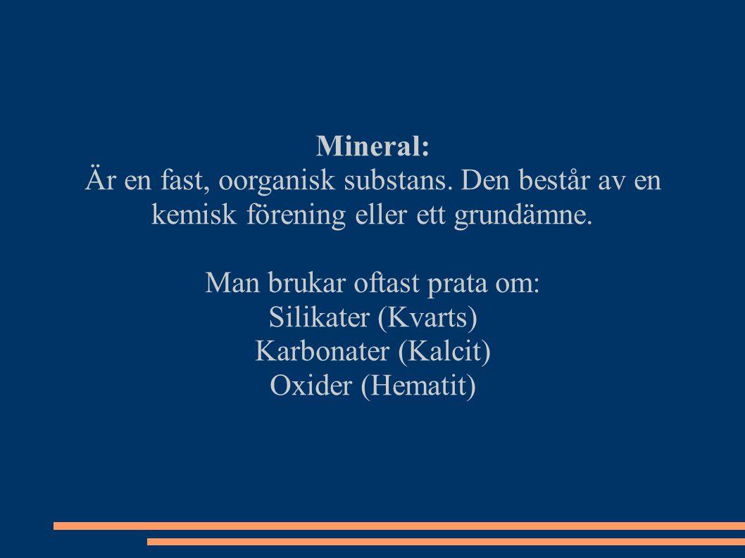 Mineral: Är en fast, oorganisk substans. Den består av en kemisk förening eller ett grundämne. Man brukar oftast prata om: Silikater (Kvarts) Karbonat