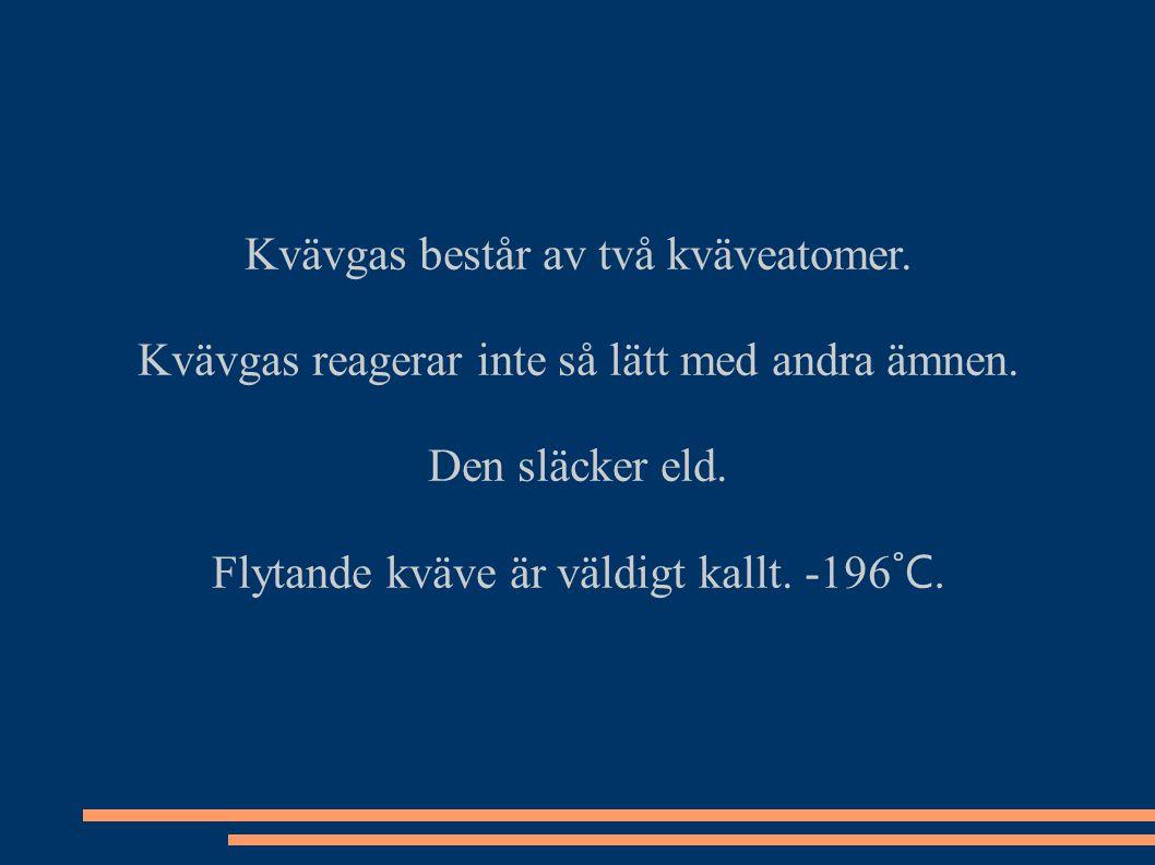 Kvävgas består av två kväveatomer. Kvävgas reagerar inte så lätt med andra ämnen. Den släcker eld. Flytande kväve är väldigt kallt. -196 ˚C.