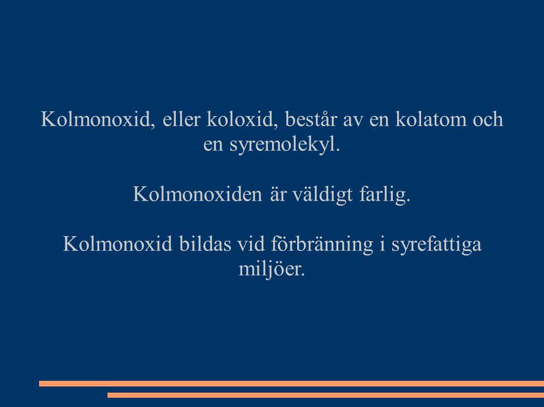 Kolmonoxid, eller koloxid, består av en kolatom och en syremolekyl. Kolmonoxiden är väldigt farlig. Kolmonoxid bildas vid förbränning i syrefattiga mi